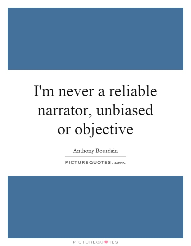 I'm never a reliable narrator, unbiased or objective Picture Quote #1