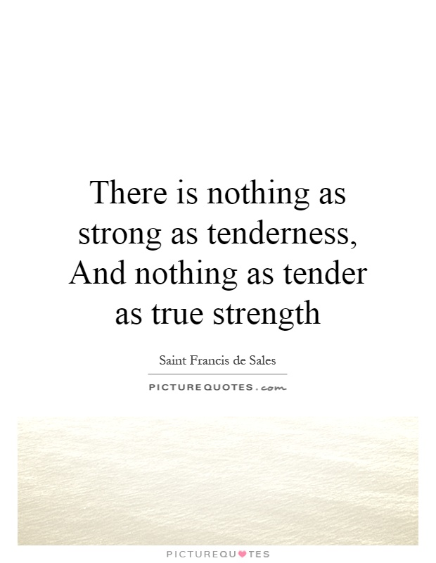 There is nothing as strong as tenderness, And nothing as tender as true strength Picture Quote #1