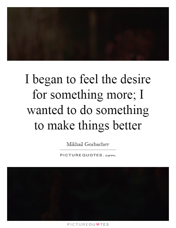 I began to feel the desire for something more; I wanted to do something to make things better Picture Quote #1
