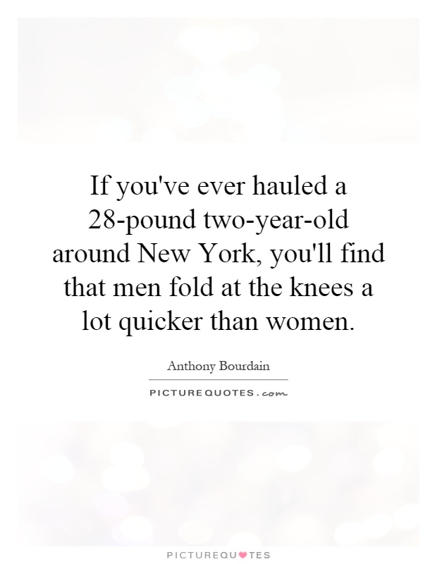 If you've ever hauled a 28-pound two-year-old around New York, you'll find that men fold at the knees a lot quicker than women Picture Quote #1