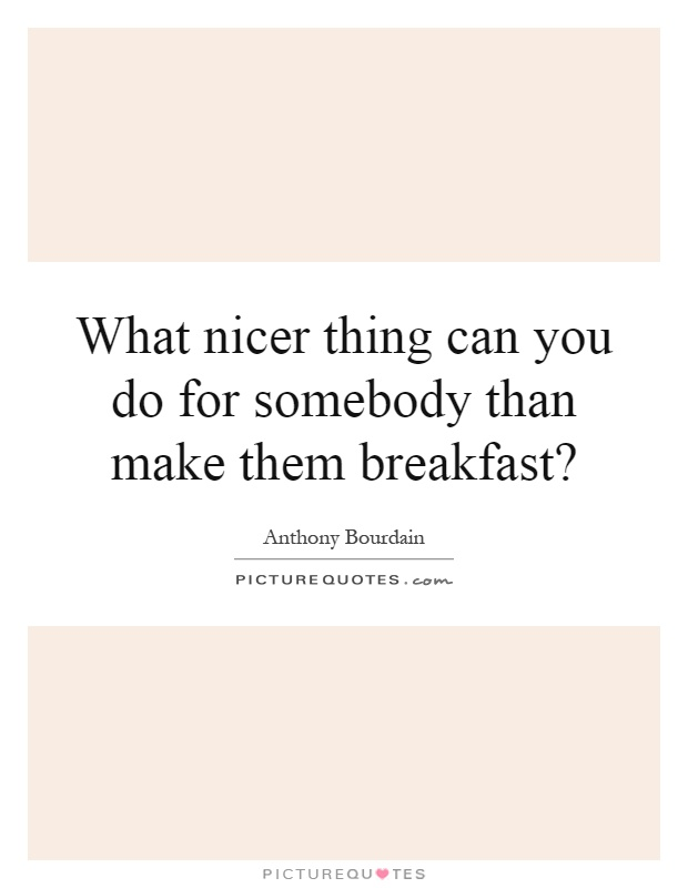 What nicer thing can you do for somebody than make them breakfast? Picture Quote #1