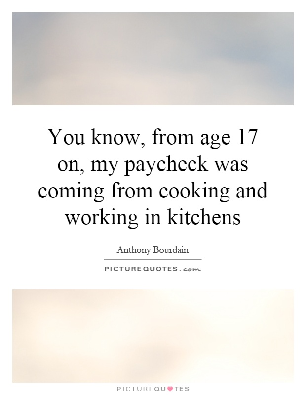 You know, from age 17 on, my paycheck was coming from cooking and working in kitchens Picture Quote #1