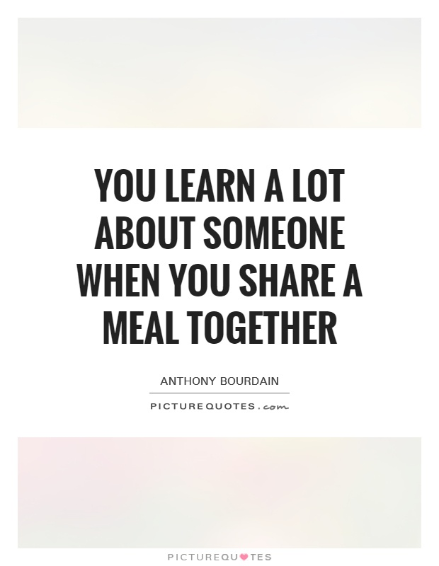 You learn a lot about someone when you share a meal together Picture Quote #1