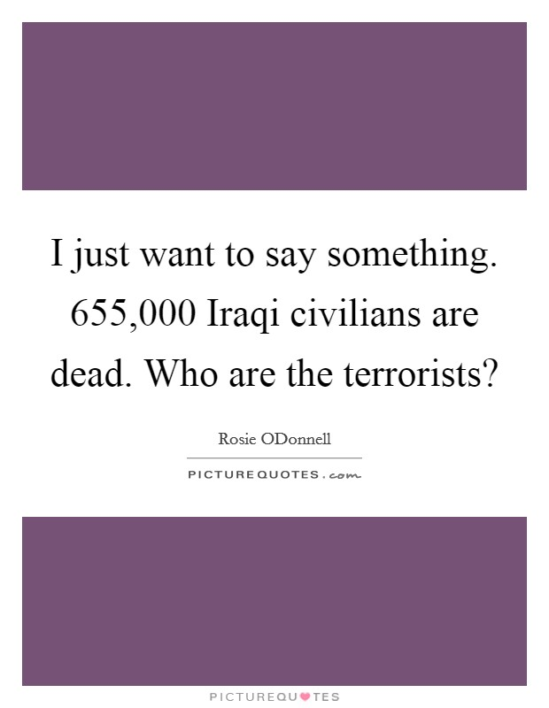 I just want to say something. 655,000 Iraqi civilians are dead. Who are the terrorists? Picture Quote #1