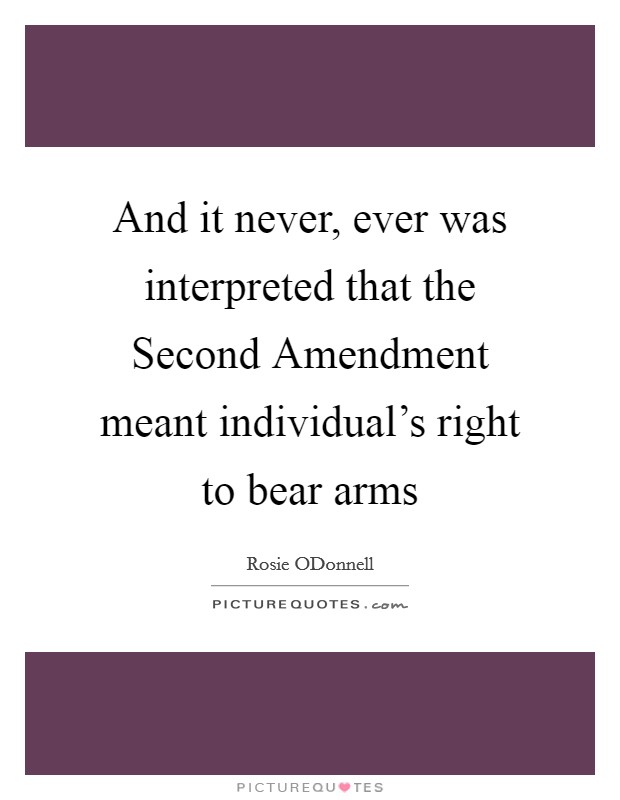 And it never, ever was interpreted that the Second Amendment meant individual's right to bear arms Picture Quote #1