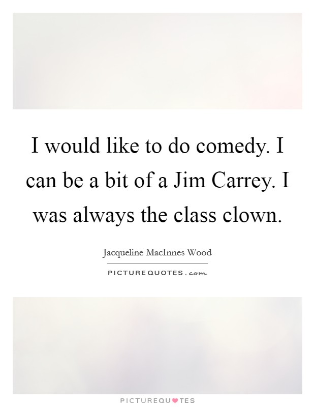 I would like to do comedy. I can be a bit of a Jim Carrey. I was always the class clown Picture Quote #1