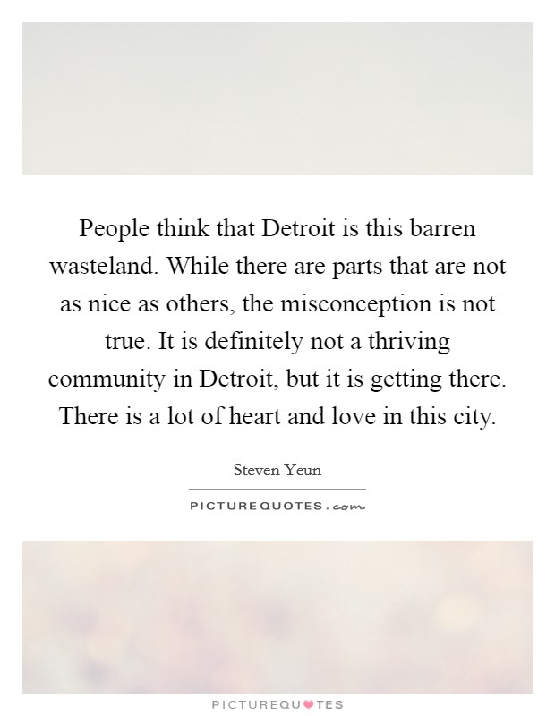 People think that Detroit is this barren wasteland. While there are parts that are not as nice as others, the misconception is not true. It is definitely not a thriving community in Detroit, but it is getting there. There is a lot of heart and love in this city Picture Quote #1
