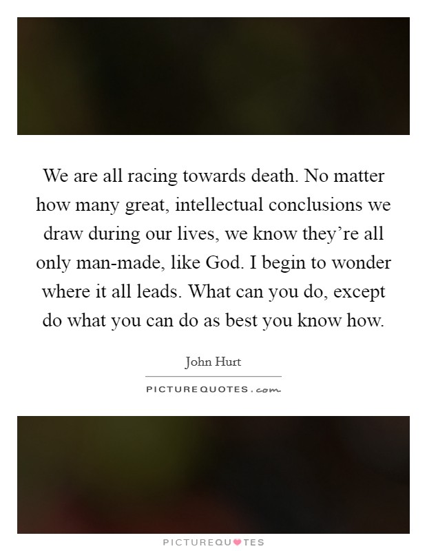 We are all racing towards death. No matter how many great, intellectual conclusions we draw during our lives, we know they're all only man-made, like God. I begin to wonder where it all leads. What can you do, except do what you can do as best you know how Picture Quote #1