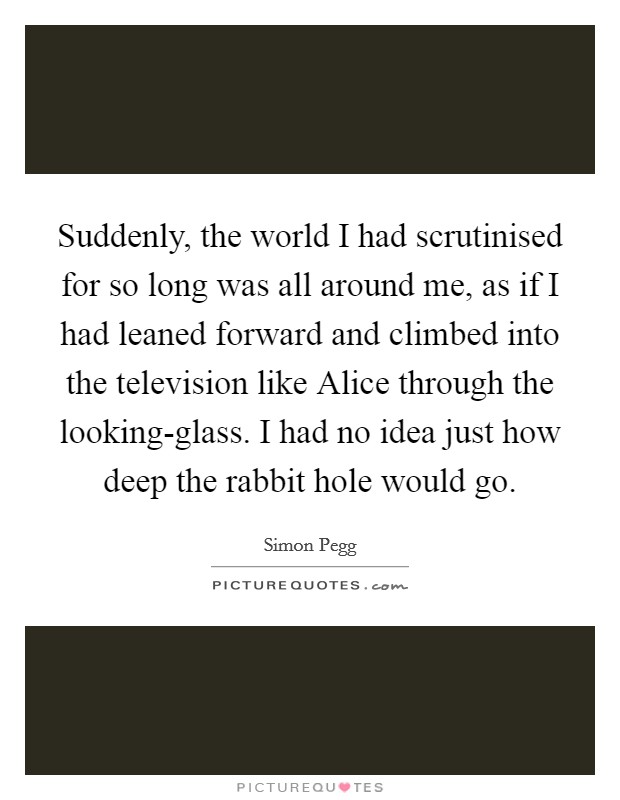 Suddenly, the world I had scrutinised for so long was all around me, as if I had leaned forward and climbed into the television like Alice through the looking-glass. I had no idea just how deep the rabbit hole would go Picture Quote #1