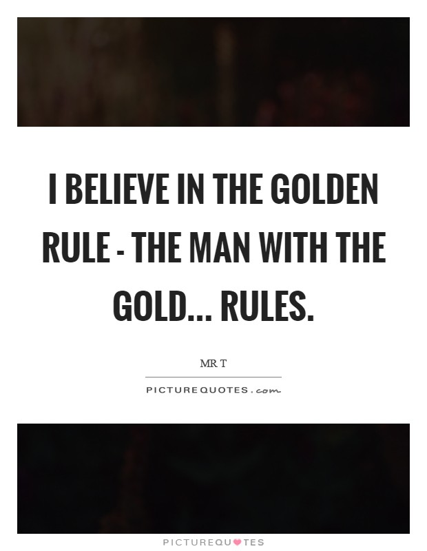 I believe in the Golden Rule - The Man with the Gold... Rules Picture Quote #1