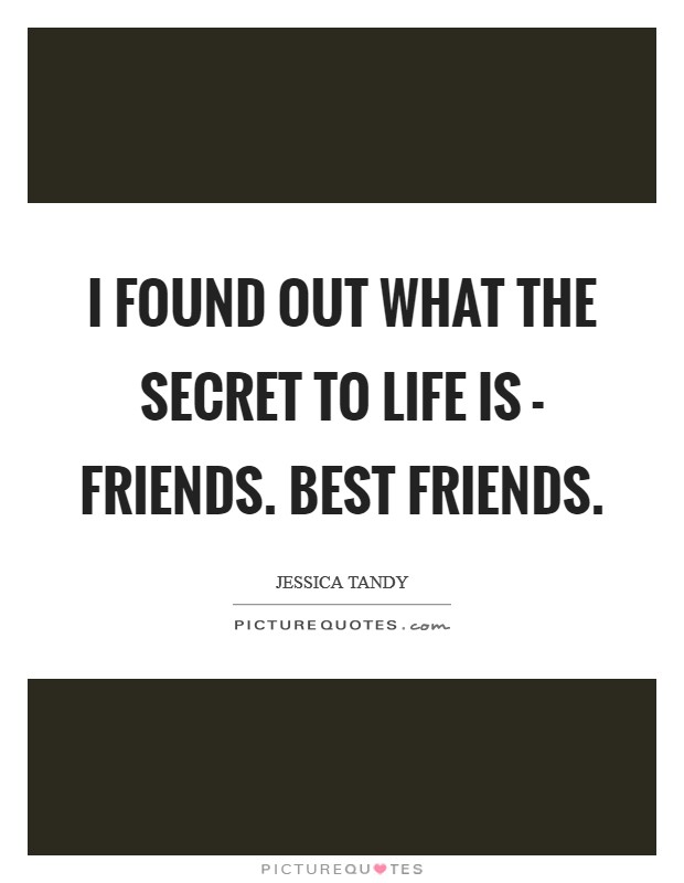 I found out what the secret to life is - friends. Best friends Picture Quote #1