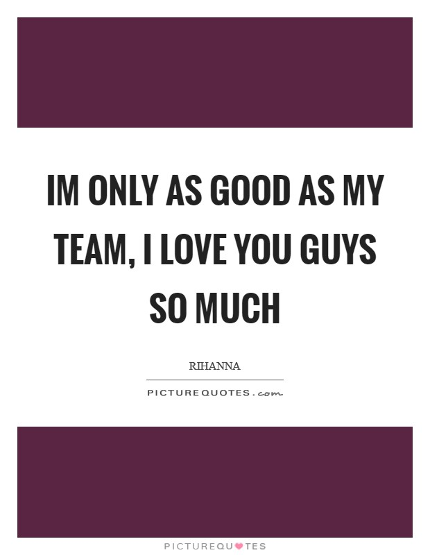 Im only as good as my team, I love you guys so much Picture Quote #1