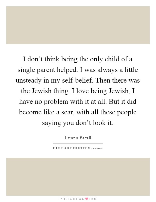I don't think being the only child of a single parent helped. I was always a little unsteady in my self-belief. Then there was the Jewish thing. I love being Jewish, I have no problem with it at all. But it did become like a scar, with all these people saying you don't look it Picture Quote #1