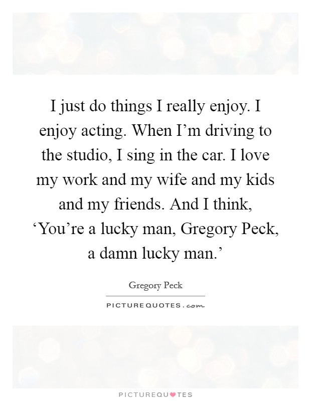 I just do things I really enjoy. I enjoy acting. When I'm driving to the studio, I sing in the car. I love my work and my wife and my kids and my friends. And I think, 'You're a lucky man, Gregory Peck, a damn lucky man.' Picture Quote #1