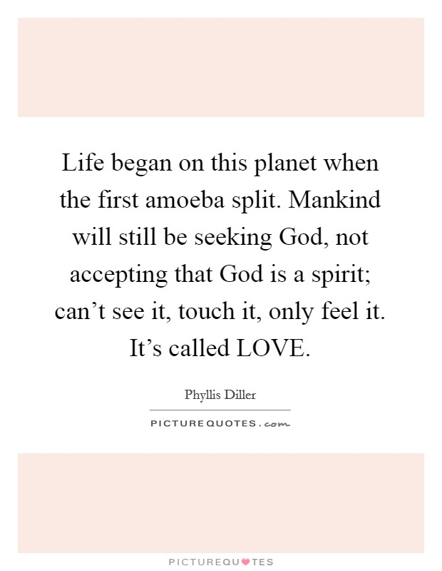 Life began on this planet when the first amoeba split. Mankind will still be seeking God, not accepting that God is a spirit; can't see it, touch it, only feel it. It's called LOVE Picture Quote #1