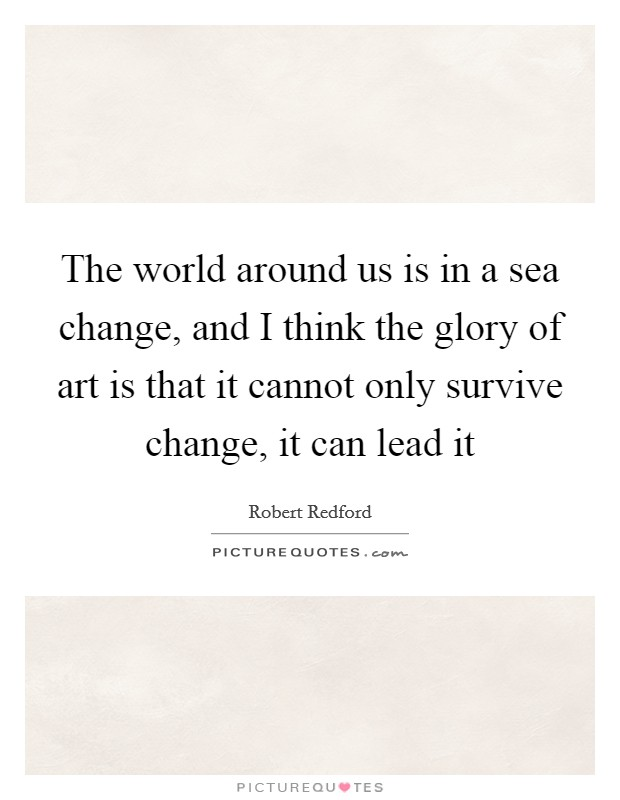 The world around us is in a sea change, and I think the glory of art is that it cannot only survive change, it can lead it Picture Quote #1