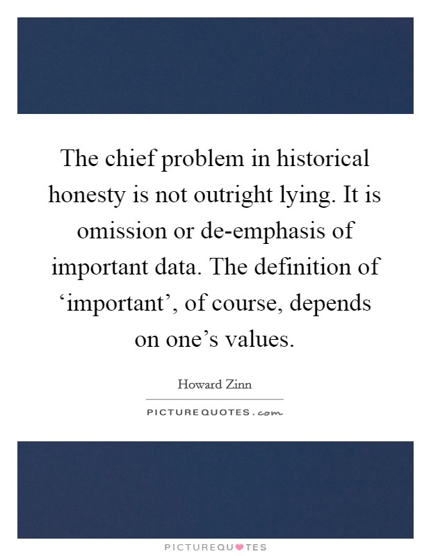 The chief problem in historical honesty is not outright lying. It is omission or de-emphasis of important data. The definition of 'important', of course, depends on one's values Picture Quote #1