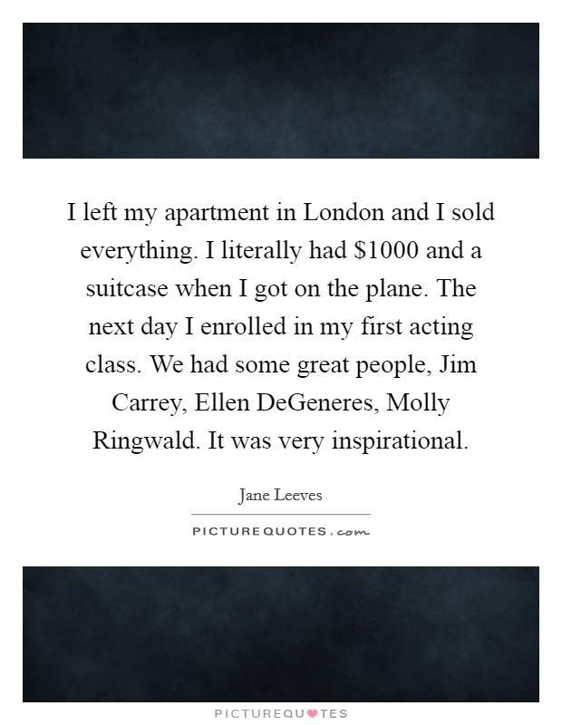 I left my apartment in London and I sold everything. I literally had $1000 and a suitcase when I got on the plane. The next day I enrolled in my first acting class. We had some great people, Jim Carrey, Ellen DeGeneres, Molly Ringwald. It was very inspirational Picture Quote #1