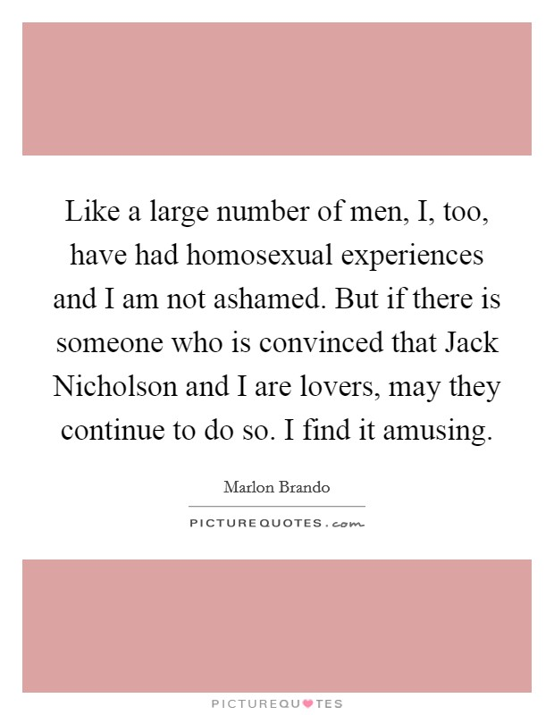 Like a large number of men, I, too, have had homosexual experiences and I am not ashamed. But if there is someone who is convinced that Jack Nicholson and I are lovers, may they continue to do so. I find it amusing Picture Quote #1