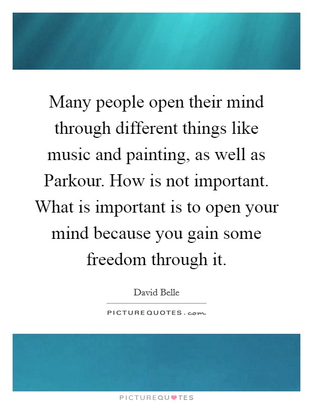 Many people open their mind through different things like music and painting, as well as Parkour. How is not important. What is important is to open your mind because you gain some freedom through it Picture Quote #1