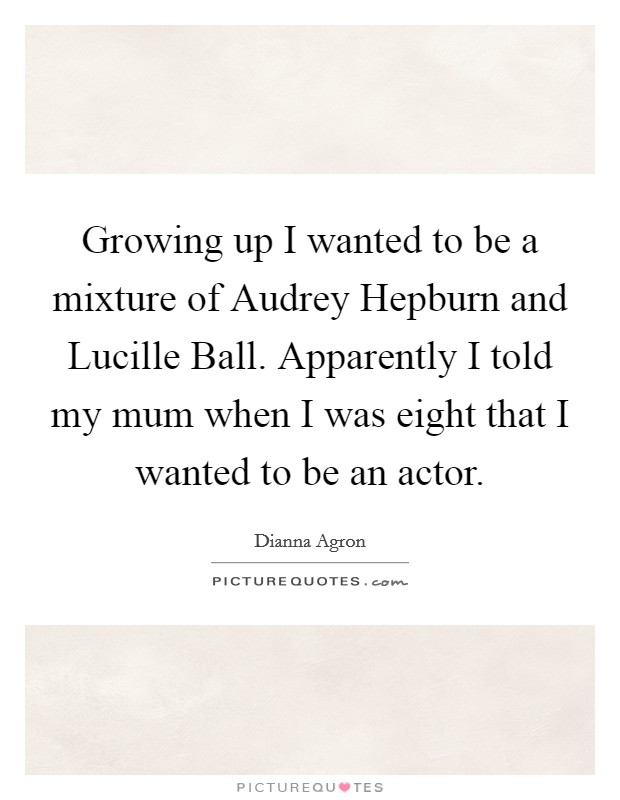 Growing up I wanted to be a mixture of Audrey Hepburn and Lucille Ball. Apparently I told my mum when I was eight that I wanted to be an actor Picture Quote #1