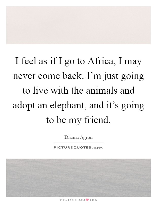 I feel as if I go to Africa, I may never come back. I'm just going to live with the animals and adopt an elephant, and it's going to be my friend Picture Quote #1