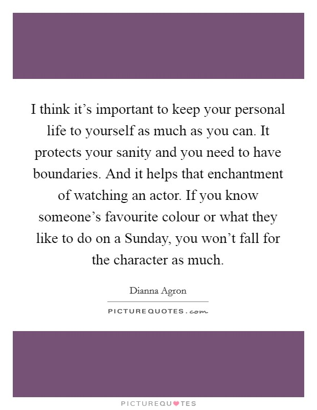 I think it's important to keep your personal life to yourself as much as you can. It protects your sanity and you need to have boundaries. And it helps that enchantment of watching an actor. If you know someone's favourite colour or what they like to do on a Sunday, you won't fall for the character as much Picture Quote #1