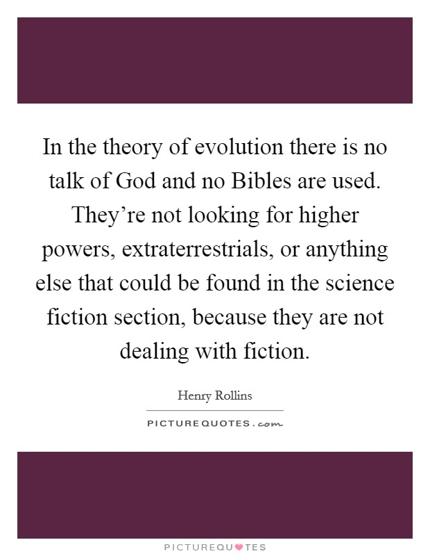 In the theory of evolution there is no talk of God and no Bibles are used. They're not looking for higher powers, extraterrestrials, or anything else that could be found in the science fiction section, because they are not dealing with fiction Picture Quote #1