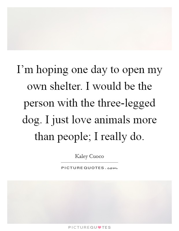 I'm hoping one day to open my own shelter. I would be the person with the three-legged dog. I just love animals more than people; I really do Picture Quote #1
