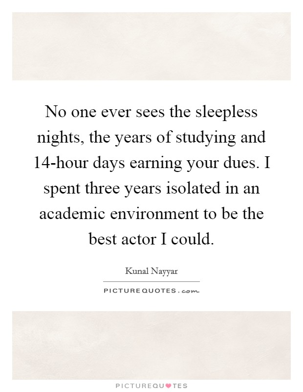 No one ever sees the sleepless nights, the years of studying and 14-hour days earning your dues. I spent three years isolated in an academic environment to be the best actor I could Picture Quote #1