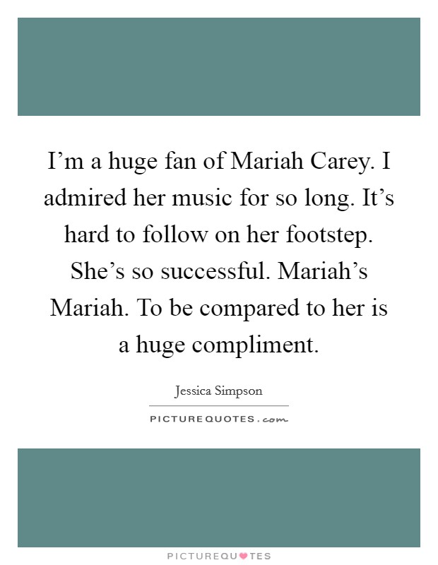 I'm a huge fan of Mariah Carey. I admired her music for so long. It's hard to follow on her footstep. She's so successful. Mariah's Mariah. To be compared to her is a huge compliment Picture Quote #1