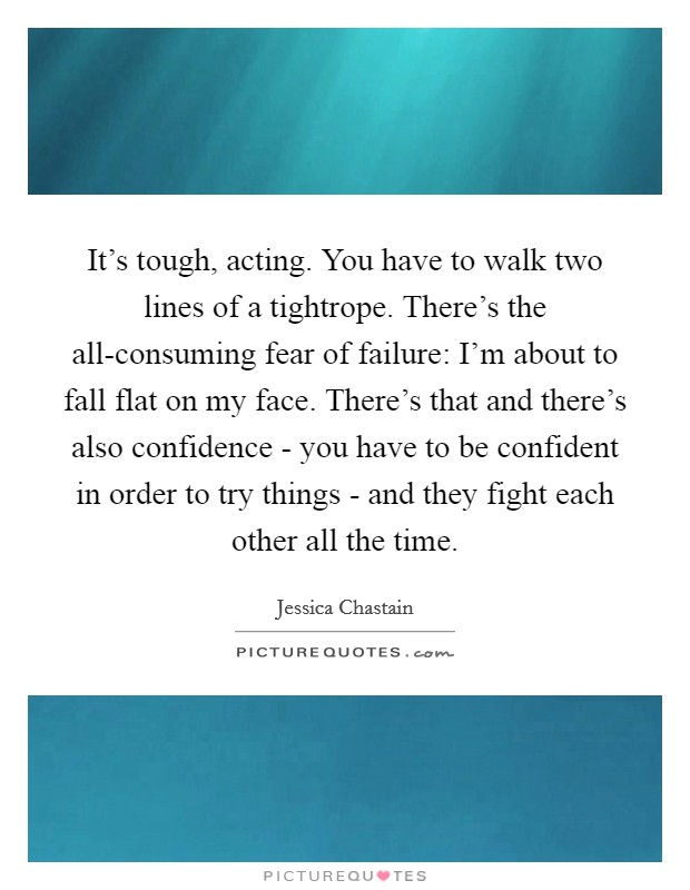 It's tough, acting. You have to walk two lines of a tightrope. There's the all-consuming fear of failure: I'm about to fall flat on my face. There's that and there's also confidence - you have to be confident in order to try things - and they fight each other all the time Picture Quote #1