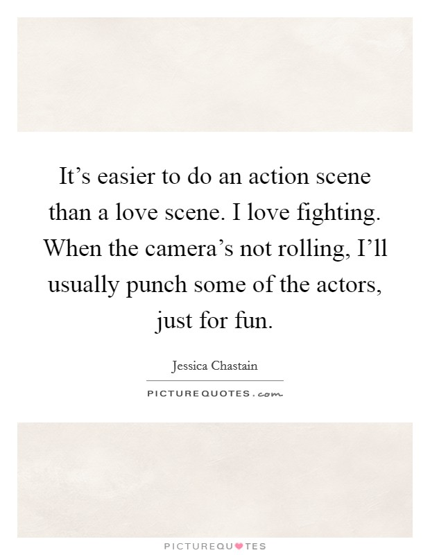 It's easier to do an action scene than a love scene. I love fighting. When the camera's not rolling, I'll usually punch some of the actors, just for fun Picture Quote #1