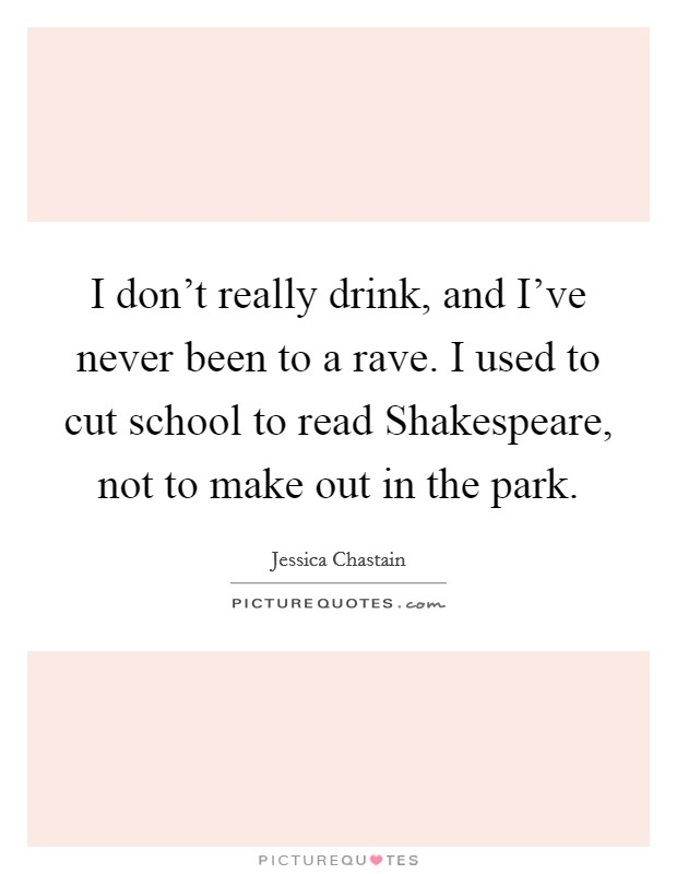 I don't really drink, and I've never been to a rave. I used to cut school to read Shakespeare, not to make out in the park Picture Quote #1