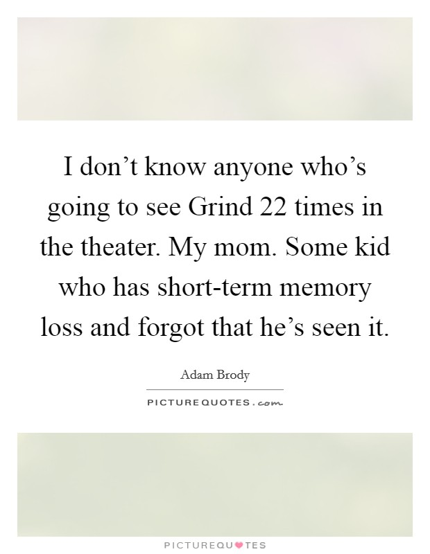 I don't know anyone who's going to see Grind 22 times in the theater. My mom. Some kid who has short-term memory loss and forgot that he's seen it Picture Quote #1