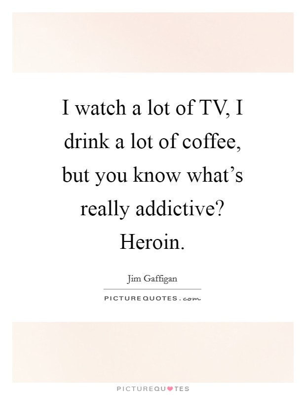 i watch a lot of tv i drink a lot of coffee but you know