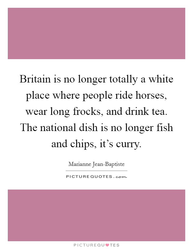Britain is no longer totally a white place where people ride horses, wear long frocks, and drink tea. The national dish is no longer fish and chips, it's curry Picture Quote #1