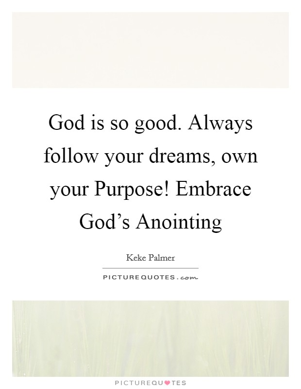 God is so good. Always follow your dreams, own your Purpose! Embrace God's Anointing Picture Quote #1