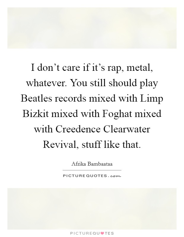 I don't care if it's rap, metal, whatever. You still should play Beatles records mixed with Limp Bizkit mixed with Foghat mixed with Creedence Clearwater Revival, stuff like that Picture Quote #1