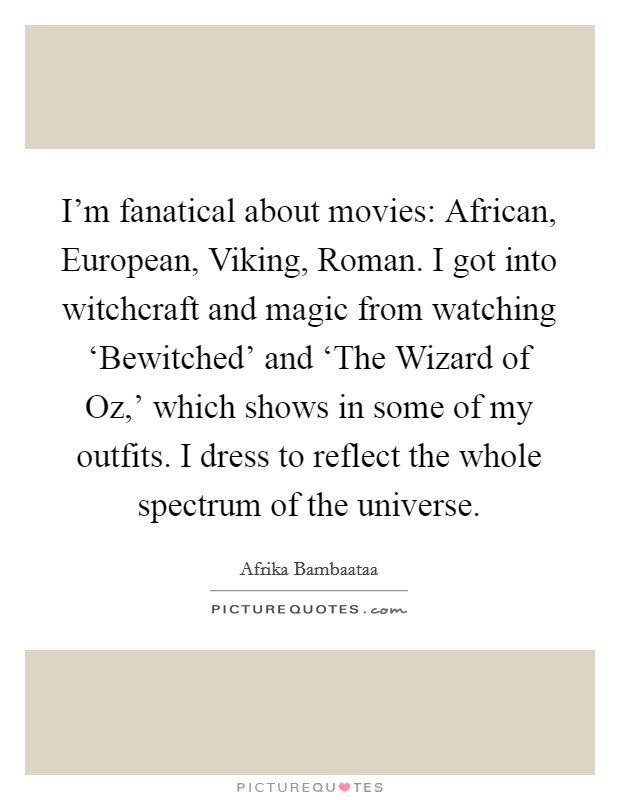 I'm fanatical about movies: African, European, Viking, Roman. I got into witchcraft and magic from watching 'Bewitched' and 'The Wizard of Oz,' which shows in some of my outfits. I dress to reflect the whole spectrum of the universe Picture Quote #1