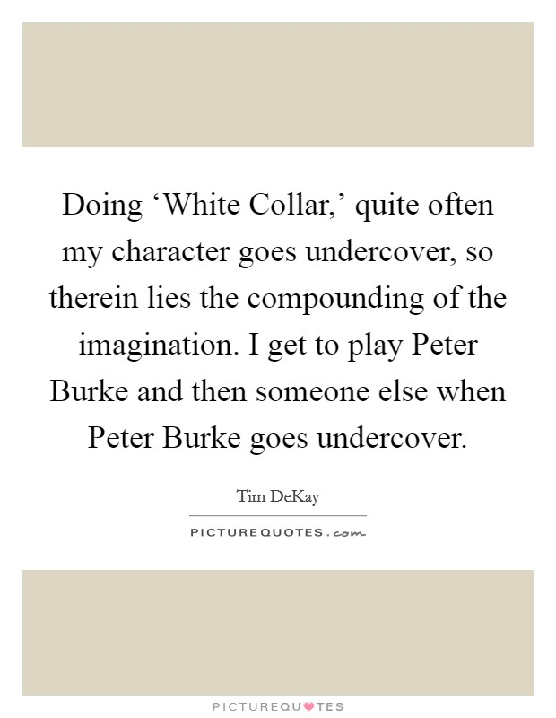 Doing 'White Collar,' quite often my character goes undercover, so therein lies the compounding of the imagination. I get to play Peter Burke and then someone else when Peter Burke goes undercover Picture Quote #1
