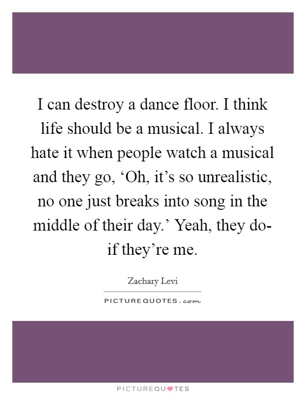 I can destroy a dance floor. I think life should be a musical. I always hate it when people watch a musical and they go, 'Oh, it's so unrealistic, no one just breaks into song in the middle of their day.' Yeah, they do- if they're me Picture Quote #1