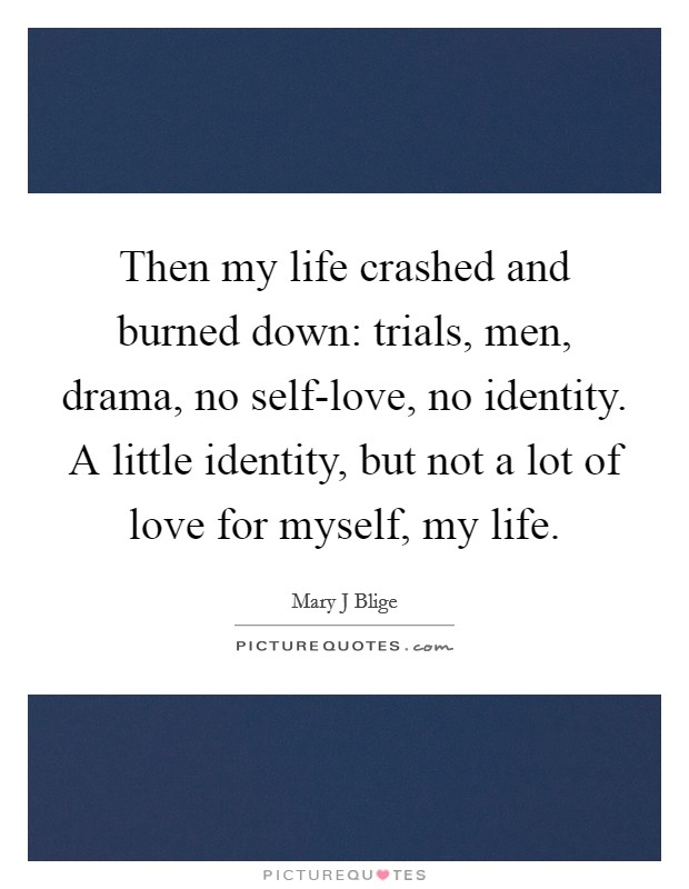 Then my life crashed and burned down: trials, men, drama, no self-love, no identity. A little identity, but not a lot of love for myself, my life Picture Quote #1