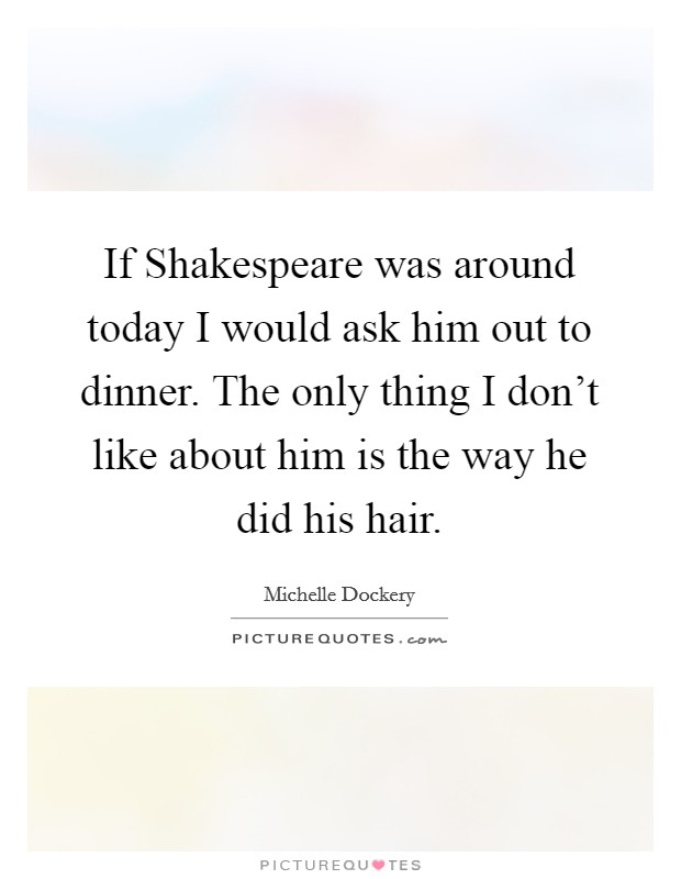 If Shakespeare was around today I would ask him out to dinner. The only thing I don't like about him is the way he did his hair Picture Quote #1