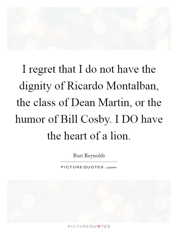 I regret that I do not have the dignity of Ricardo Montalban, the class of Dean Martin, or the humor of Bill Cosby. I DO have the heart of a lion Picture Quote #1