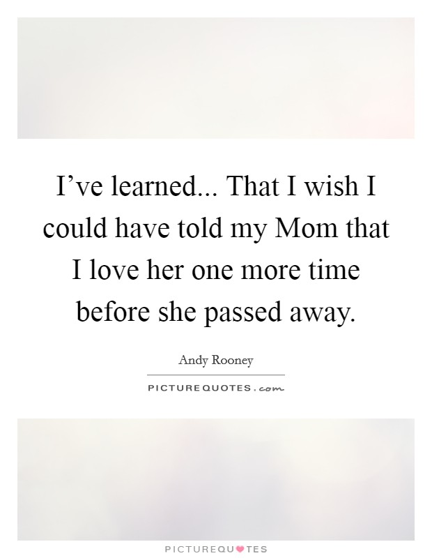 I've learned... That I wish I could have told my Mom that I love her one more time before she passed away Picture Quote #1