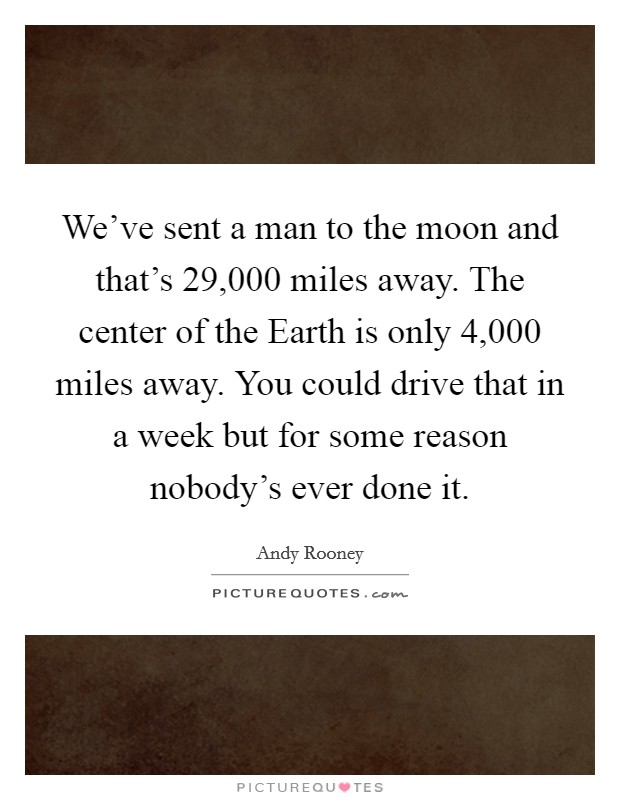We've sent a man to the moon and that's 29,000 miles away. The center of the Earth is only 4,000 miles away. You could drive that in a week but for some reason nobody's ever done it Picture Quote #1