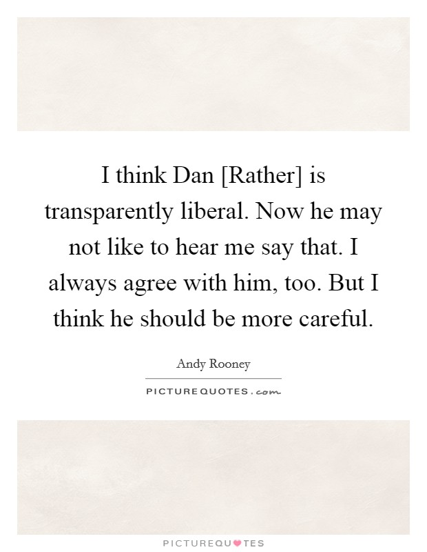 I think Dan [Rather] is transparently liberal. Now he may not like to hear me say that. I always agree with him, too. But I think he should be more careful Picture Quote #1