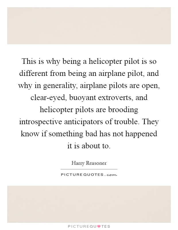 This is why being a helicopter pilot is so different from being an airplane pilot, and why in generality, airplane pilots are open, clear-eyed, buoyant extroverts, and helicopter pilots are brooding introspective anticipators of trouble. They know if something bad has not happened it is about to Picture Quote #1