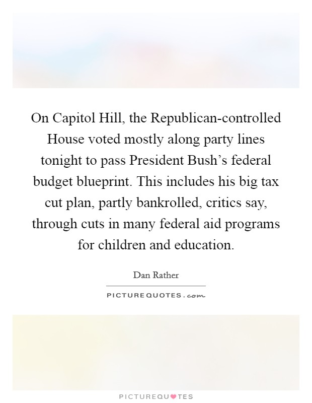 On Capitol Hill, the Republican-controlled House voted mostly along party lines tonight to pass President Bush's federal budget blueprint. This includes his big tax cut plan, partly bankrolled, critics say, through cuts in many federal aid programs for children and education Picture Quote #1